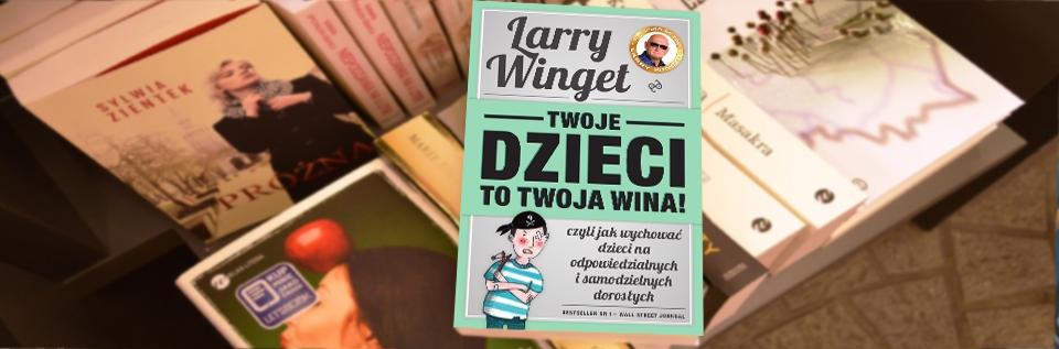 Twoje dzieci to twoja wina!, Larry Winget